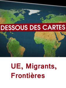 Dessous des cartes - UE, migrants, frontières