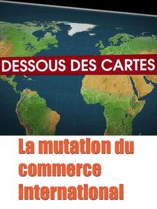 Dessous des cartes - La mutation du commerce international