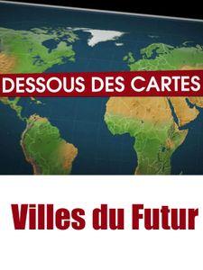 Dessous des Cartes - Villes du Futur