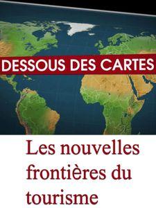 Dessous des cartes - Les nouvelles frontières du tourisme