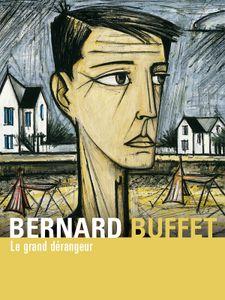 Bernard Buffet - Le grand dérangeur